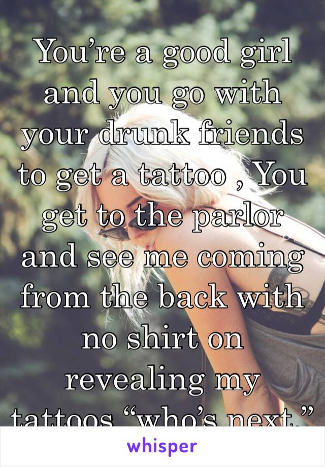 """You're a good girl and you go with your drunk friends to get a tattoo , You get to the parlor and see me coming from the back with no shirt on revealing my tattoos """"who's next."""""""