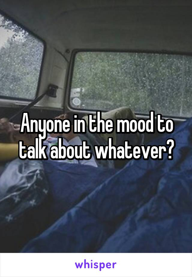 Anyone in the mood to talk about whatever?