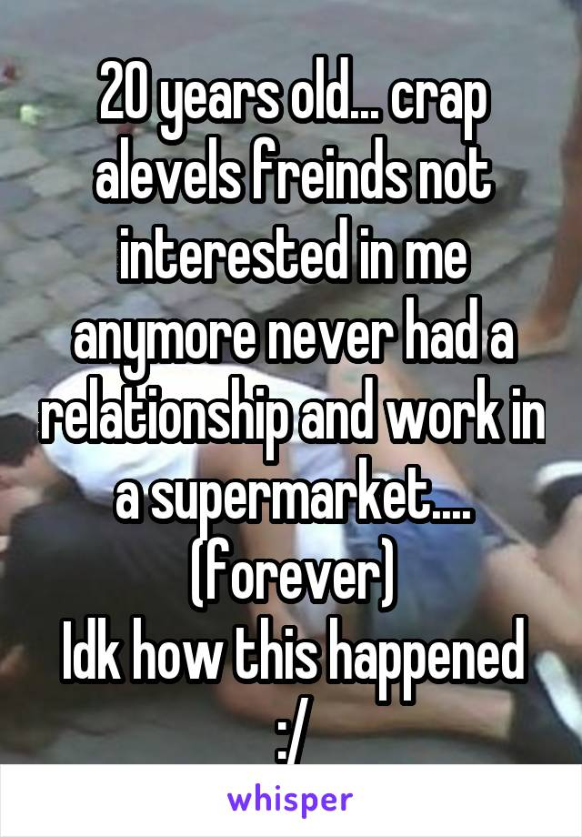 20 years old... crap alevels freinds not interested in me anymore never had a relationship and work in a supermarket.... (forever) Idk how this happened :/