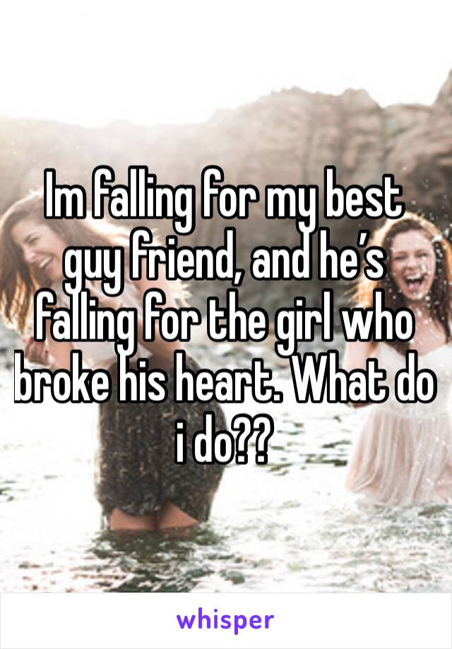 Im falling for my best guy friend, and he's falling for the girl who broke his heart. What do i do??