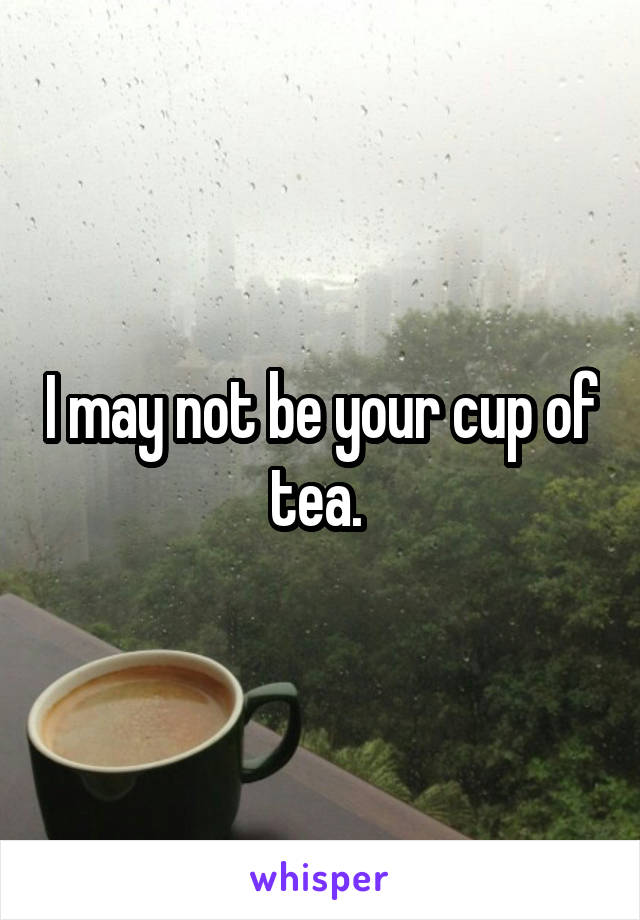 I may not be your cup of tea.