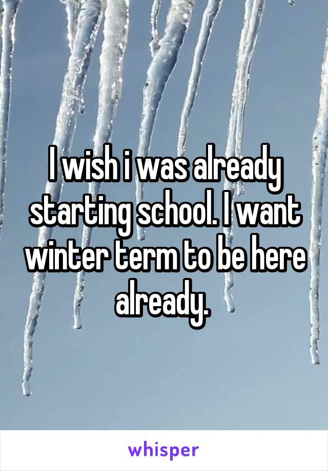 I wish i was already starting school. I want winter term to be here already.