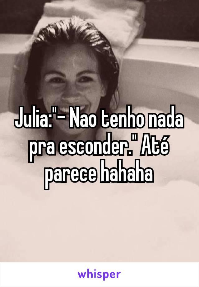 """Julia:""""- Nao tenho nada pra esconder."""" Até parece hahaha"""
