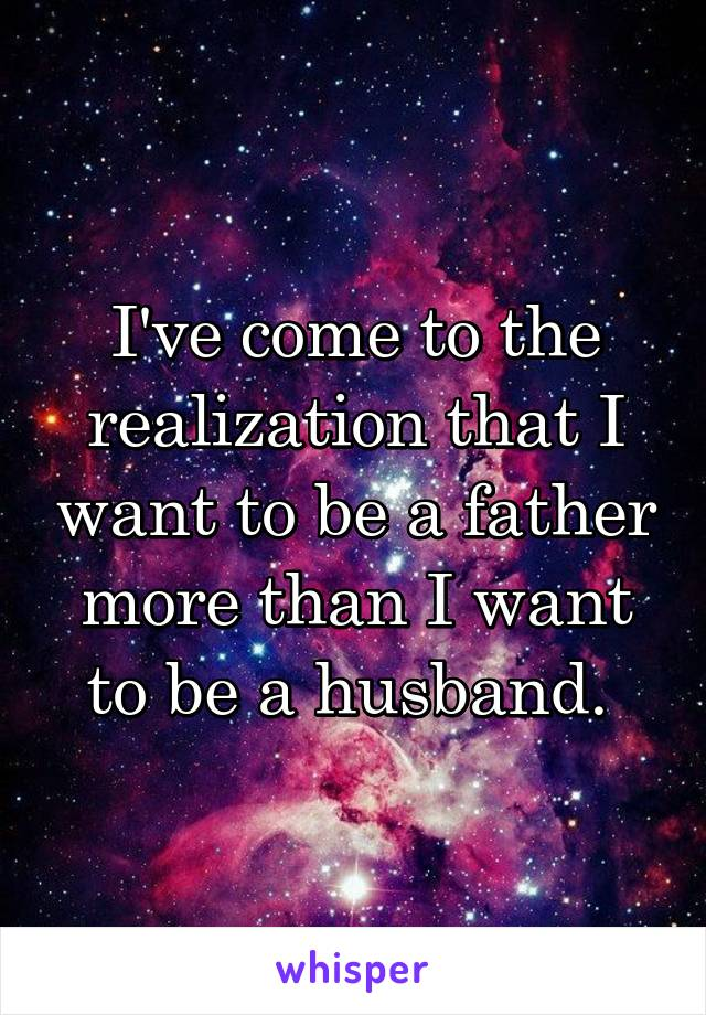 I've come to the realization that I want to be a father more than I want to be a husband.