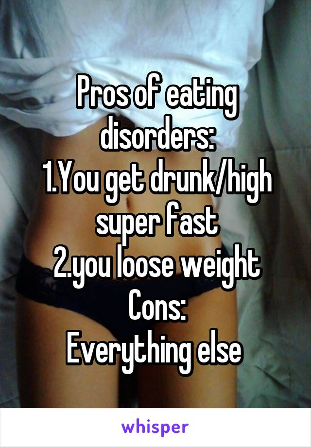 Pros of eating disorders: 1.You get drunk/high super fast 2.you loose weight Cons: Everything else