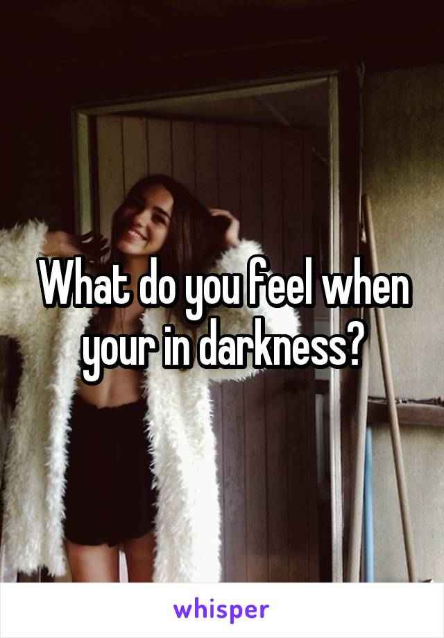What do you feel when your in darkness?