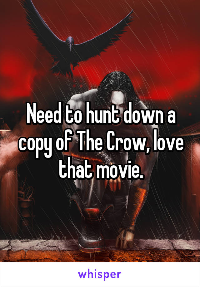 Need to hunt down a copy of The Crow, love that movie.