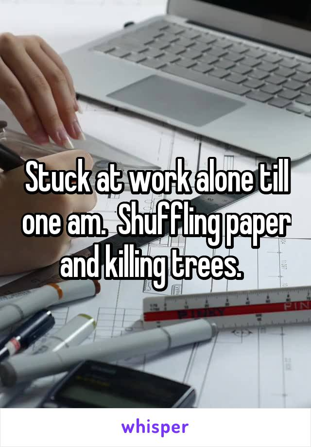 Stuck at work alone till one am.  Shuffling paper and killing trees.