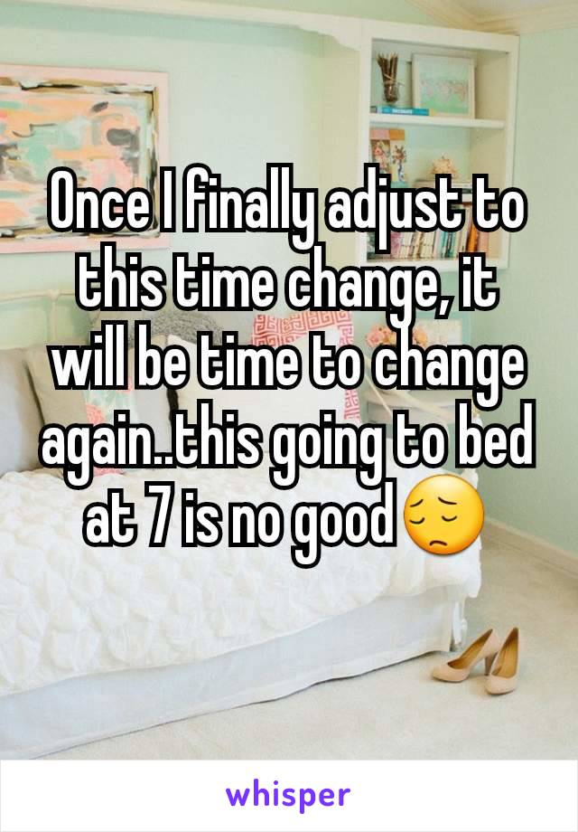 Once I finally adjust to this time change, it will be time to change again..this going to bed at 7 is no good😔