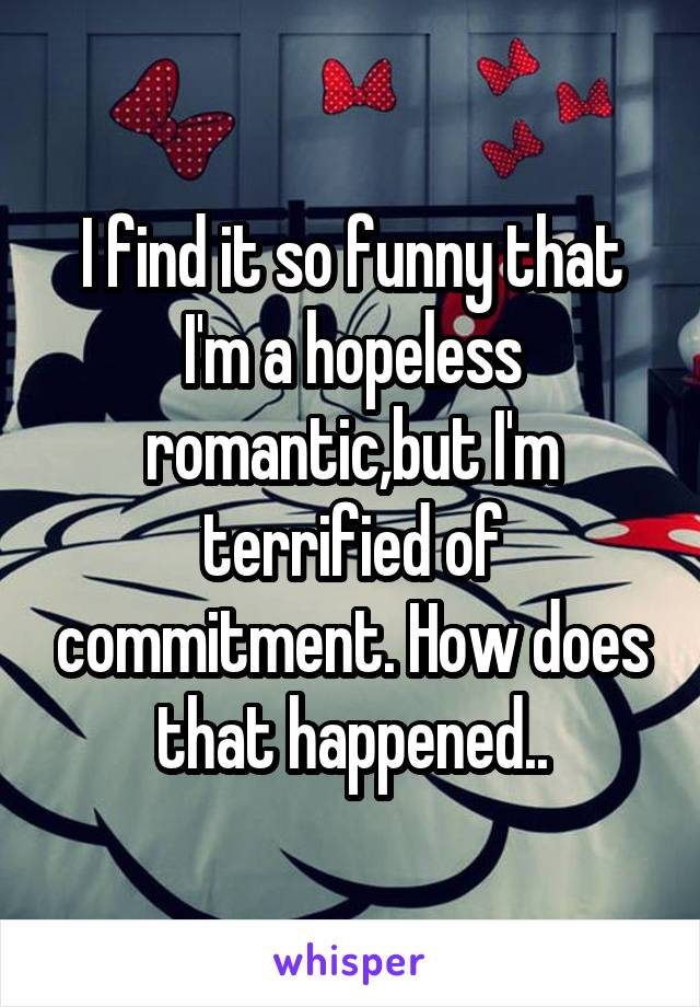 I find it so funny that I'm a hopeless romantic,but I'm terrified of commitment. How does that happened..