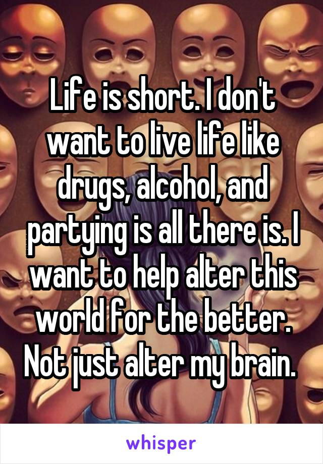 Life is short. I don't want to live life like drugs, alcohol, and partying is all there is. I want to help alter this world for the better. Not just alter my brain.