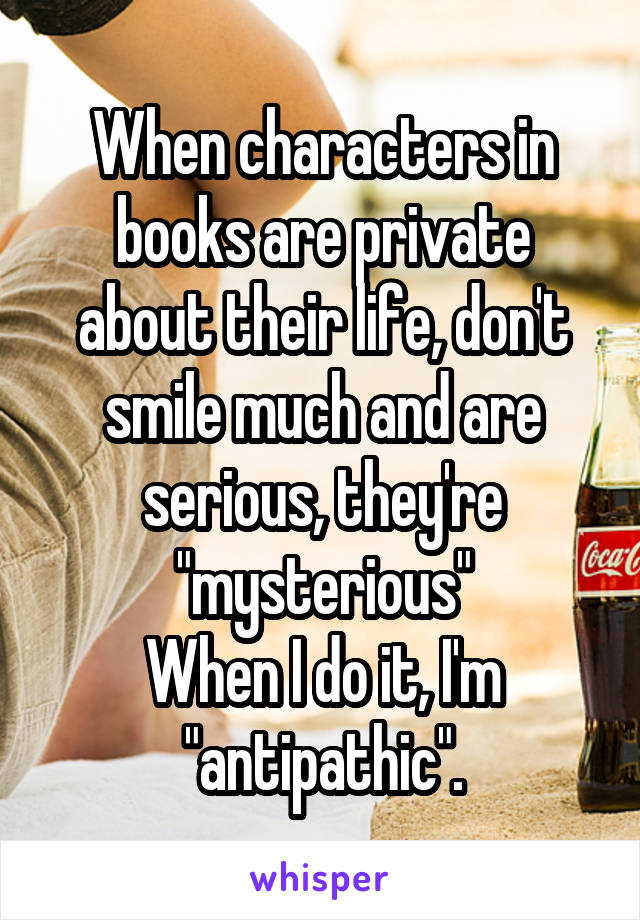 "When characters in books are private about their life, don't smile much and are serious, they're ""mysterious"" When I do it, I'm ""antipathic""."