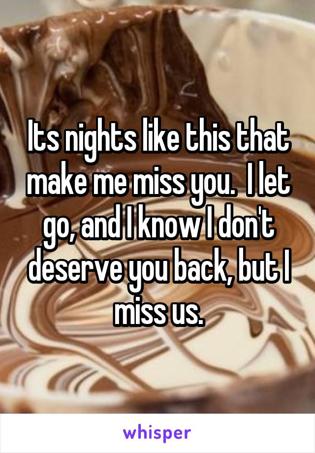 Its nights like this that make me miss you.  I let go, and I know I don't deserve you back, but I miss us.