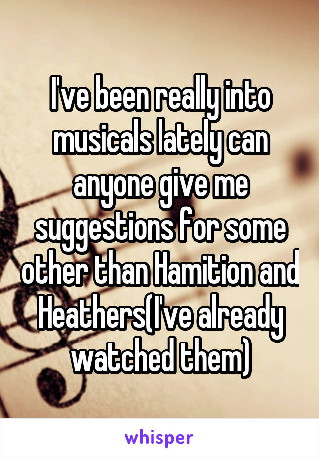 I've been really into musicals lately can anyone give me suggestions for some other than Hamition and Heathers(I've already watched them)
