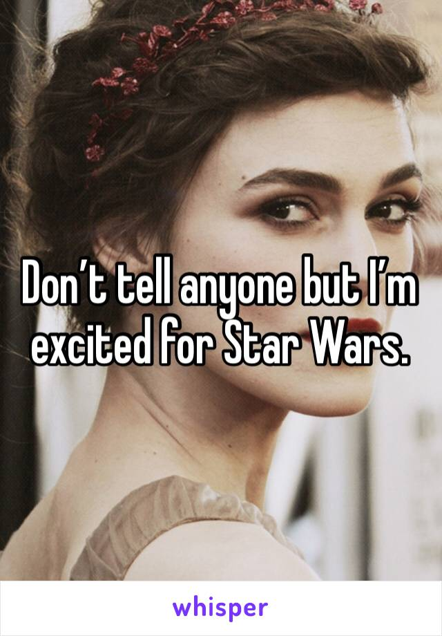 Don't tell anyone but I'm excited for Star Wars.