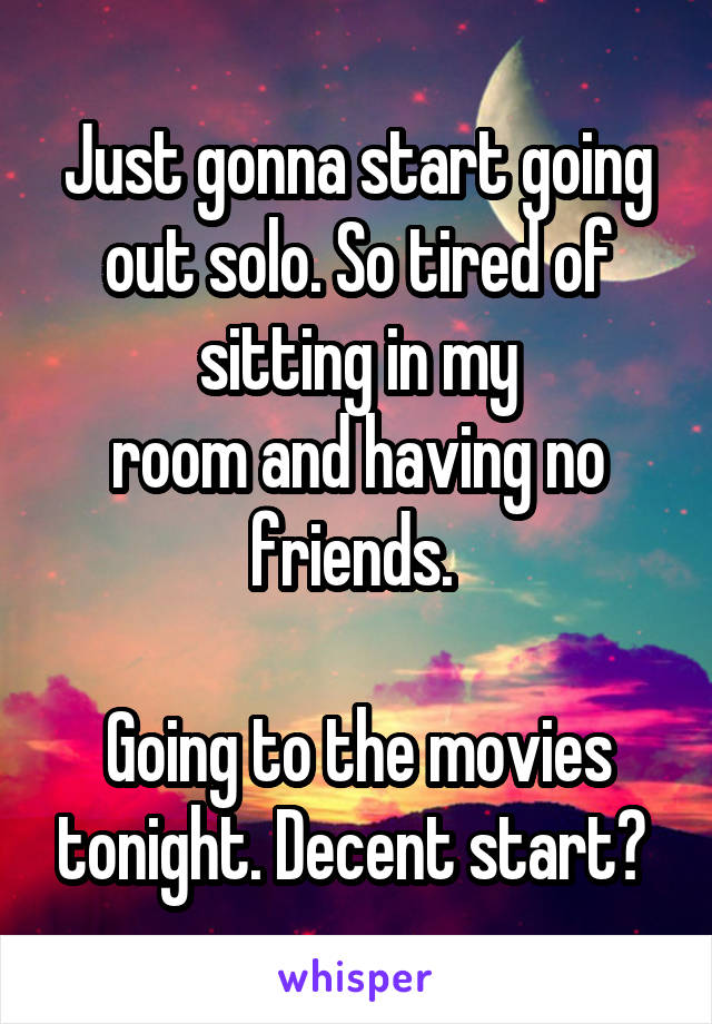 Just gonna start going out solo. So tired of sitting in my room and having no friends.   Going to the movies tonight. Decent start?