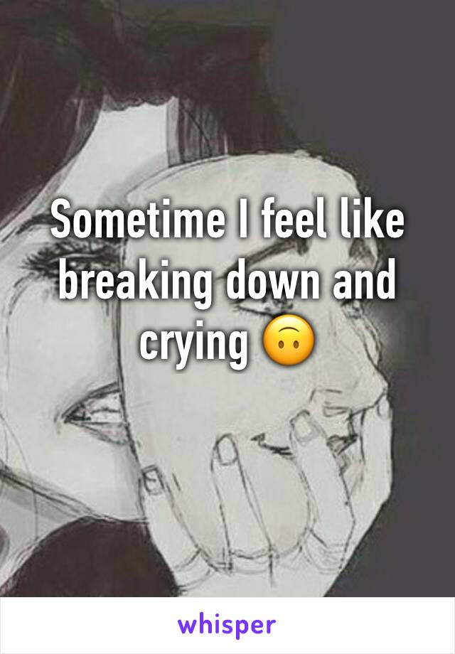 Sometime I feel like breaking down and crying 🙃
