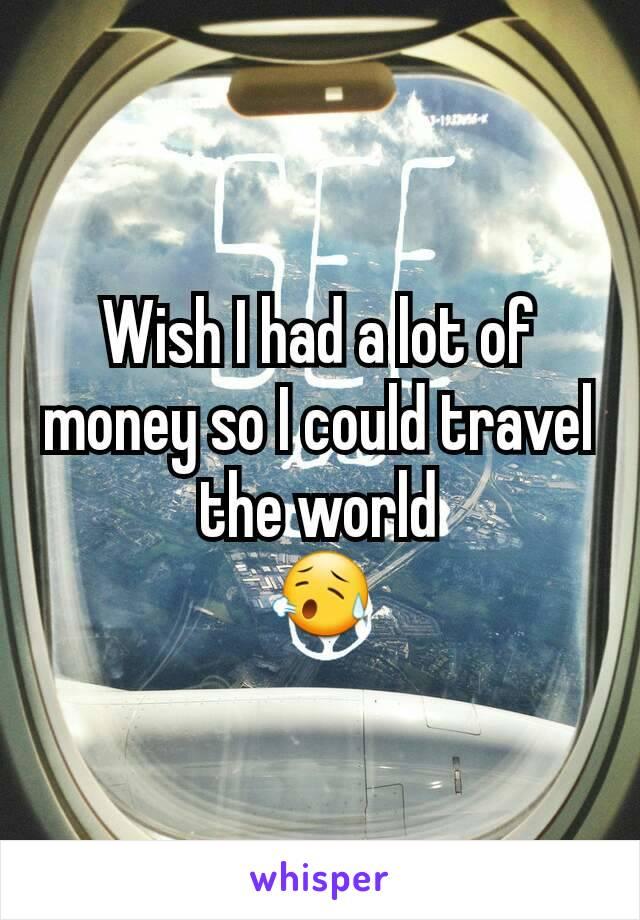 Wish I had a lot of money so I could travel the world 😥