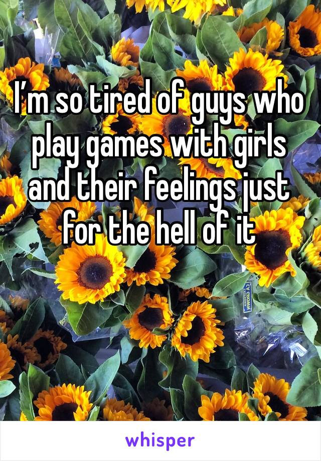 I'm so tired of guys who play games with girls and their feelings just for the hell of it
