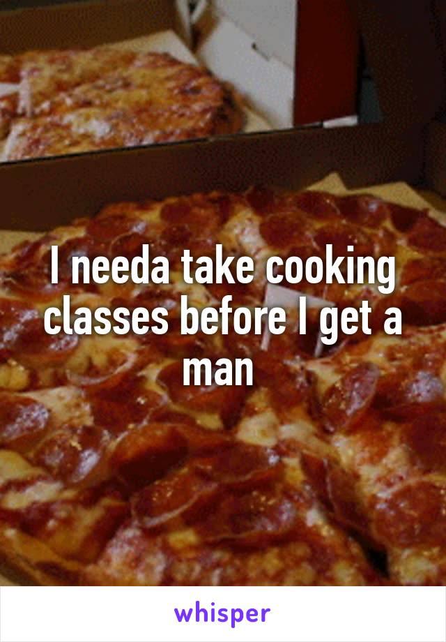 I needa take cooking classes before I get a man