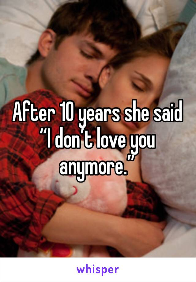 "After 10 years she said ""I don't love you anymore."""