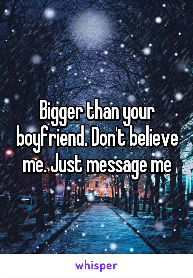 Bigger than your boyfriend. Don't believe me. Just message me