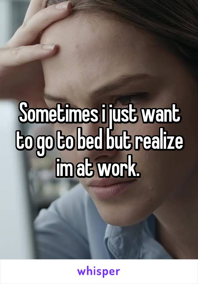 Sometimes i just want to go to bed but realize im at work.