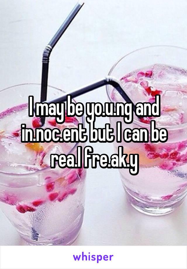 I may be yo.u.ng and in.noc.ent but I can be rea.l fre.ak.y