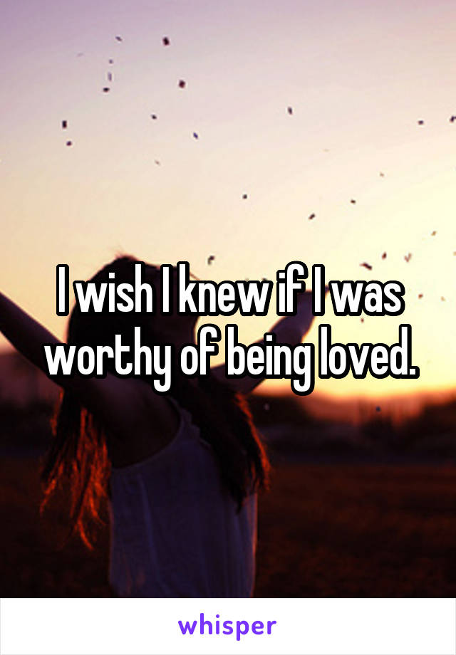 I wish I knew if I was worthy of being loved.