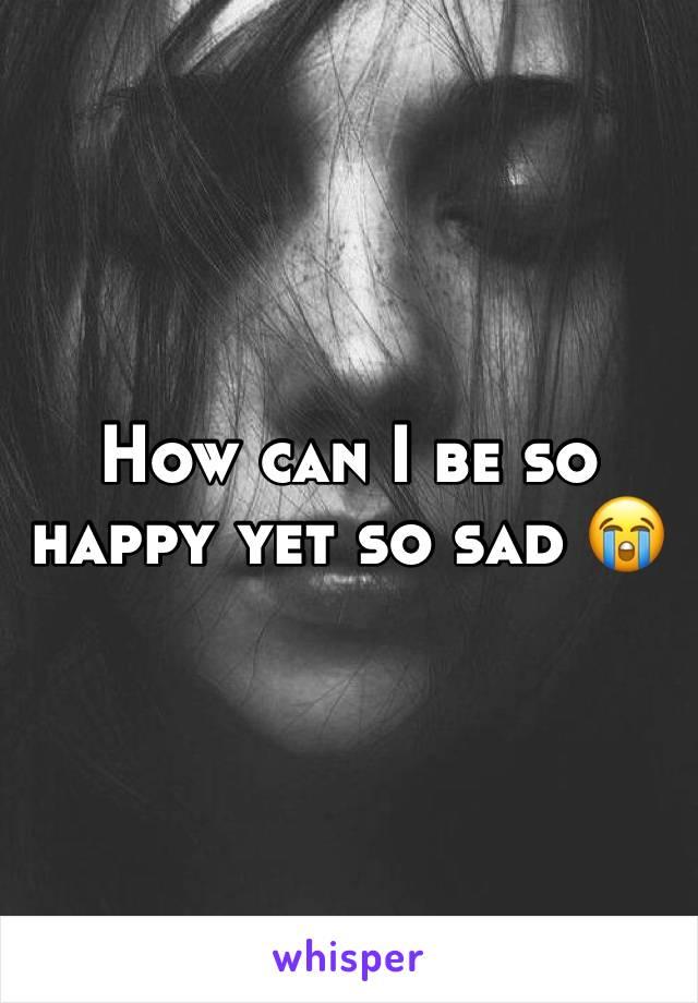 How can I be so happy yet so sad 😭