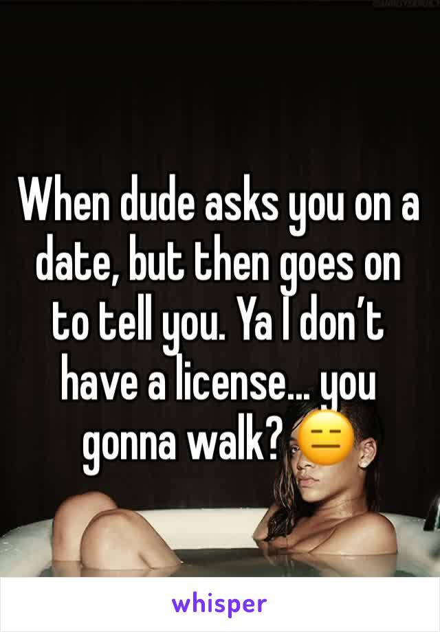 When dude asks you on a date, but then goes on to tell you. Ya I don't have a license... you gonna walk? 😑