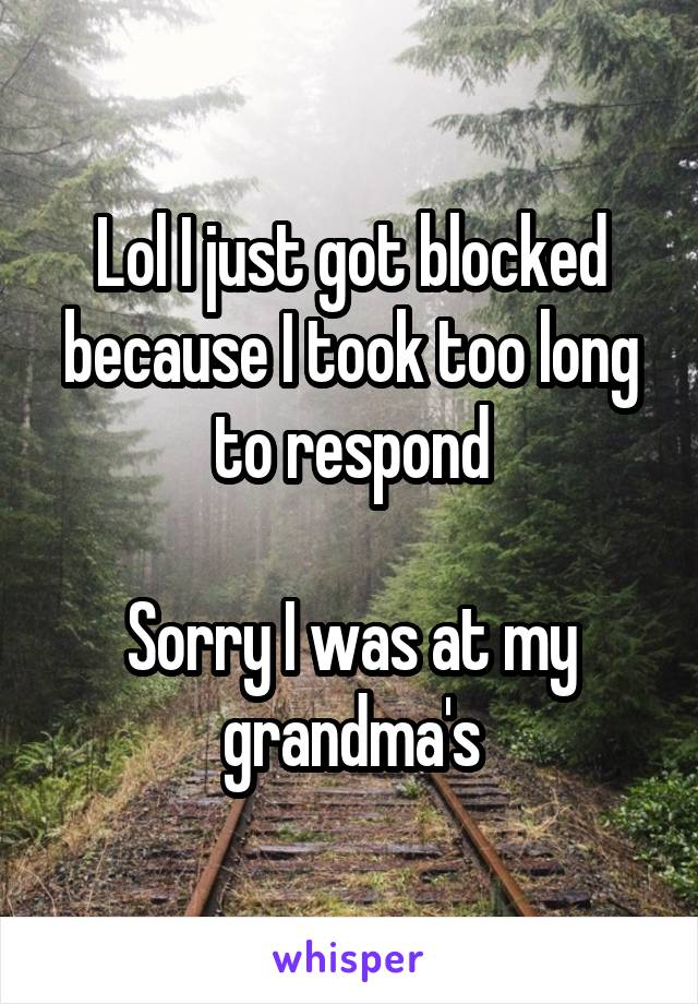 Lol I just got blocked because I took too long to respond  Sorry I was at my grandma's