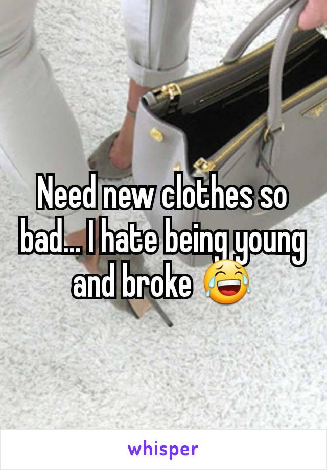 Need new clothes so bad... I hate being young and broke 😂