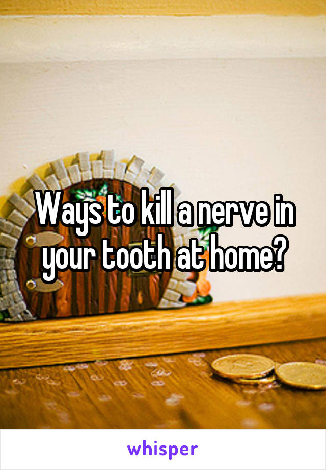 Ways to kill a nerve in your tooth at home?