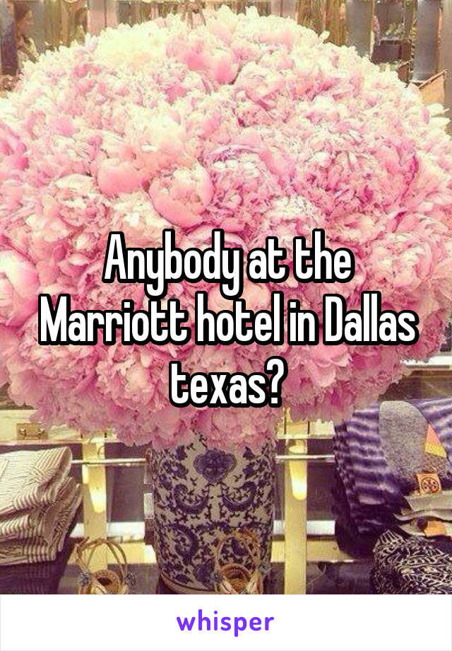 Anybody at the Marriott hotel in Dallas texas?