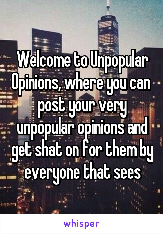 Welcome to Unpopular Opinions, where you can  post your very unpopular opinions and get shat on for them by everyone that sees