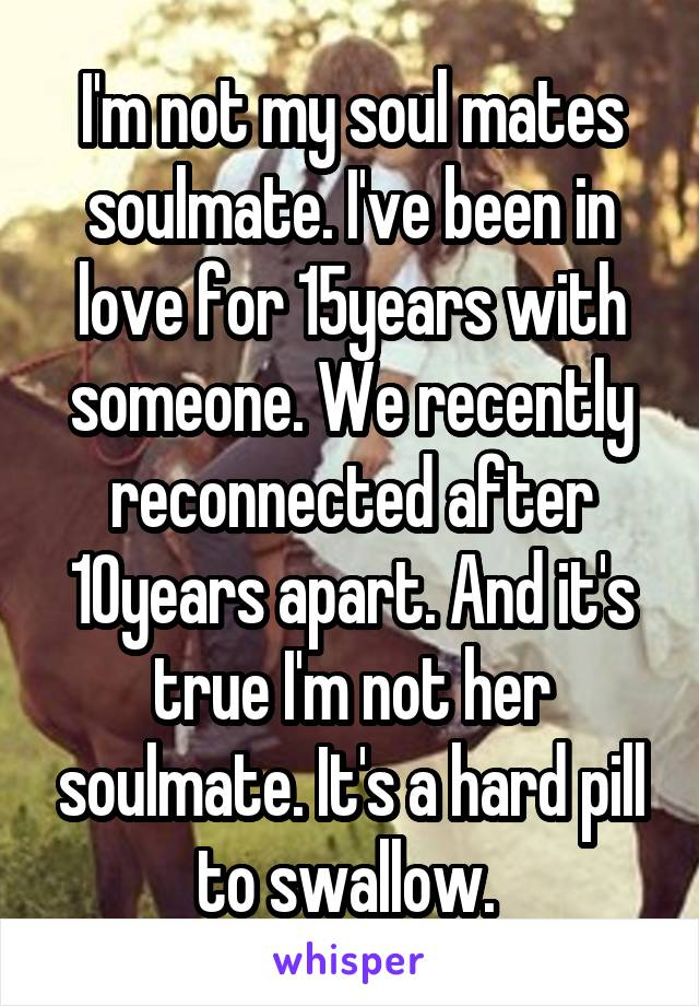 I'm not my soul mates soulmate. I've been in love for 15years with someone. We recently reconnected after 10years apart. And it's true I'm not her soulmate. It's a hard pill to swallow.