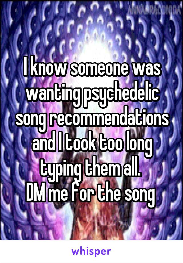 I know someone was wanting psychedelic song recommendations and I took too long typing them all.  DM me for the song