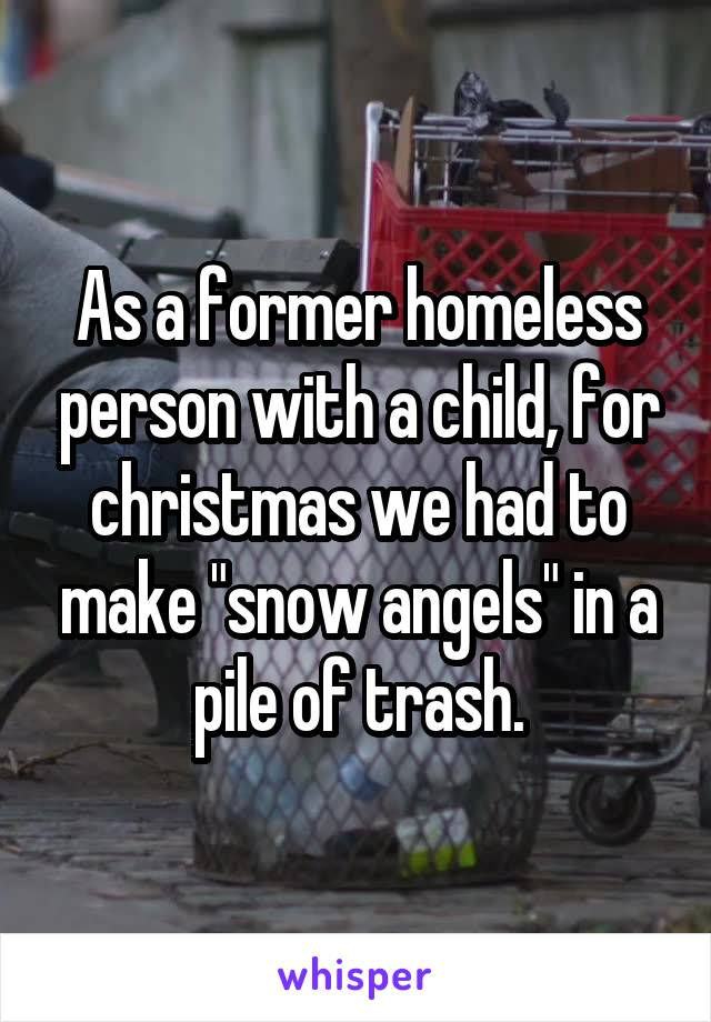 """As a former homeless person with a child, for christmas we had to make """"snow angels"""" in a pile of trash."""