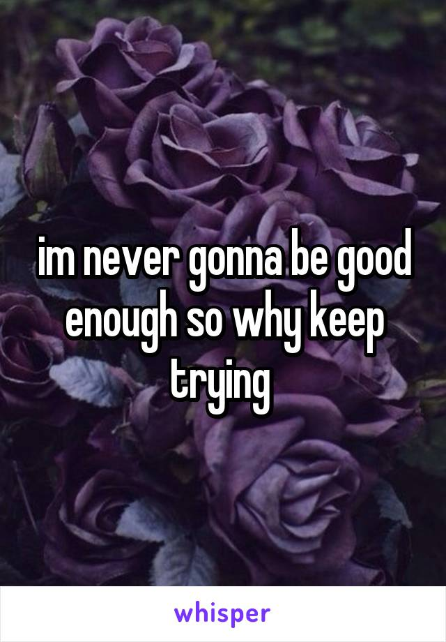 im never gonna be good enough so why keep trying