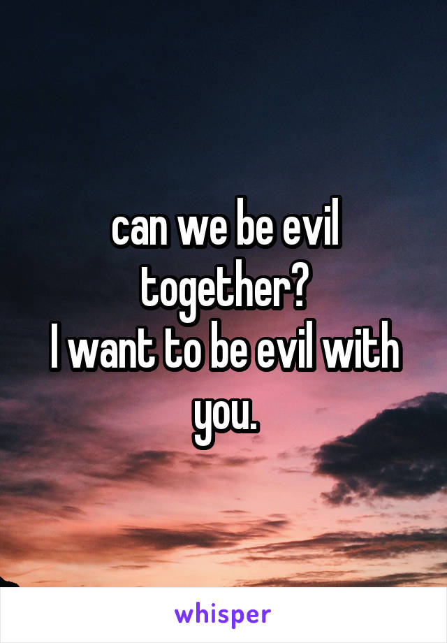 can we be evil together? I want to be evil with you.