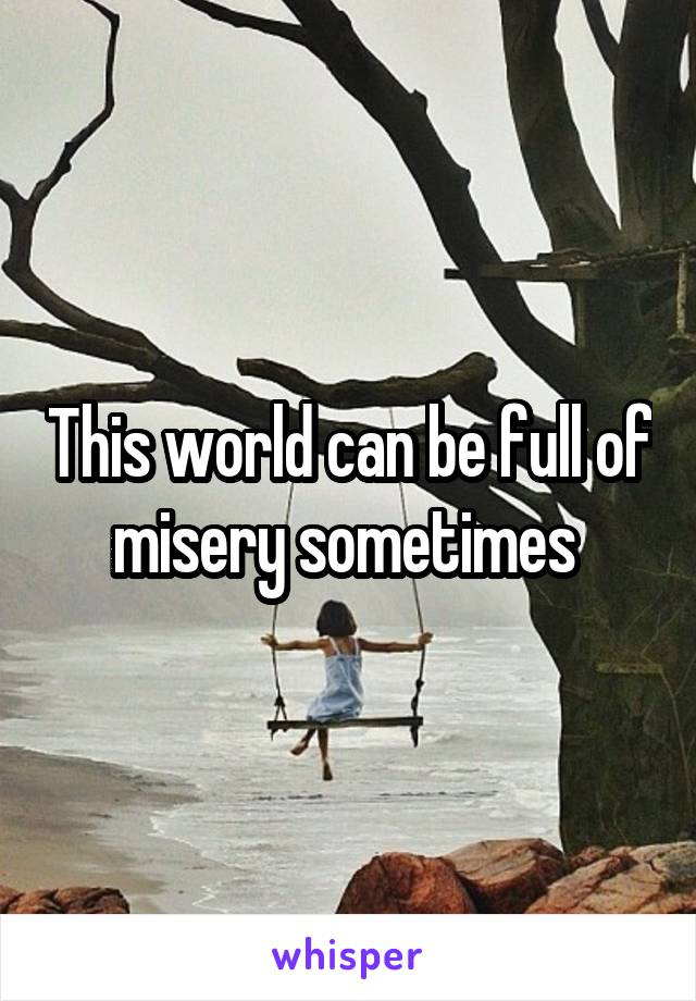 This world can be full of misery sometimes