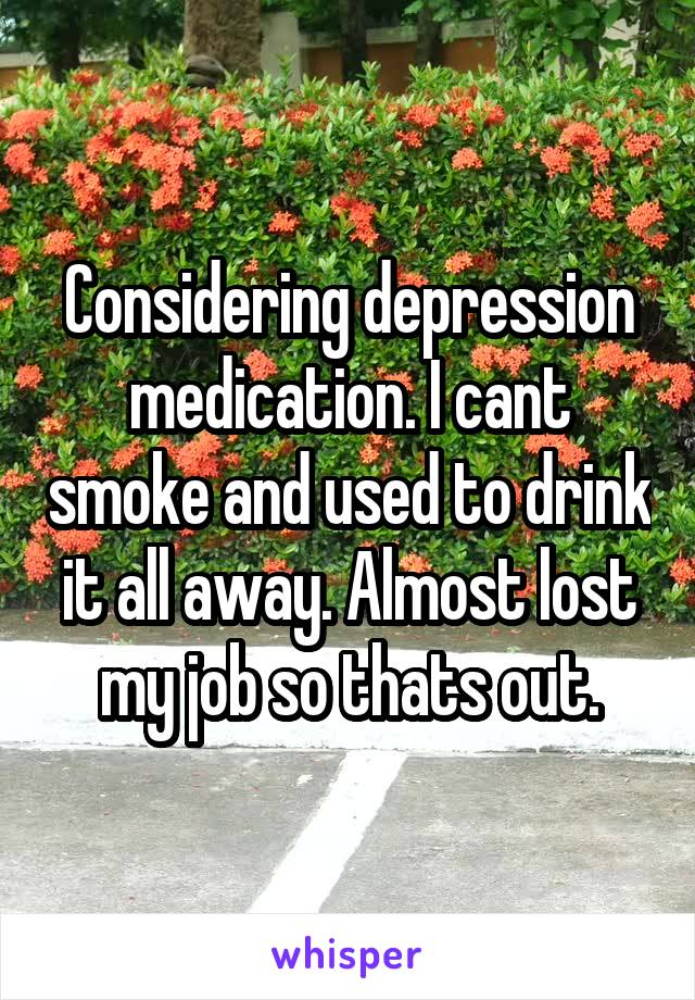 Considering depression medication. I cant smoke and used to drink it all away. Almost lost my job so thats out.