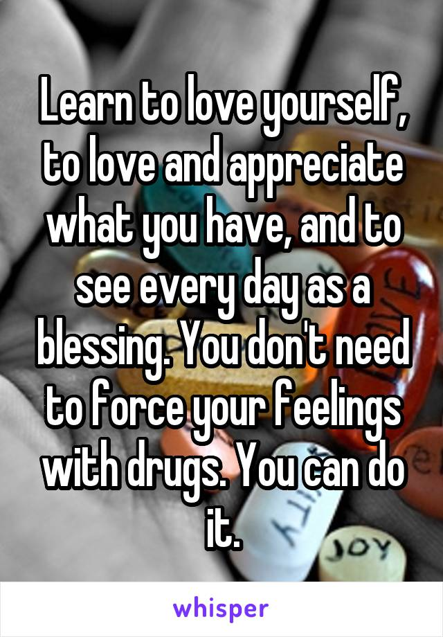 Learn to love yourself, to love and appreciate what you have, and to see every day as a blessing. You don't need to force your feelings with drugs. You can do it.