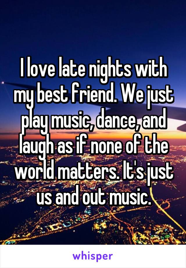 I love late nights with my best friend. We just play music, dance, and laugh as if none of the world matters. It's just us and out music.