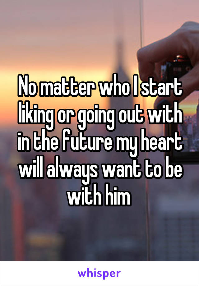 No matter who I start liking or going out with in the future my heart will always want to be with him