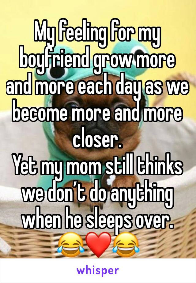 My feeling for my boyfriend grow more and more each day as we become more and more closer. Yet my mom still thinks we don't do anything when he sleeps over. 😂❤️😂