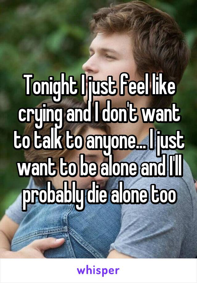 Tonight I just feel like crying and I don't want to talk to anyone... I just want to be alone and I'll probably die alone too