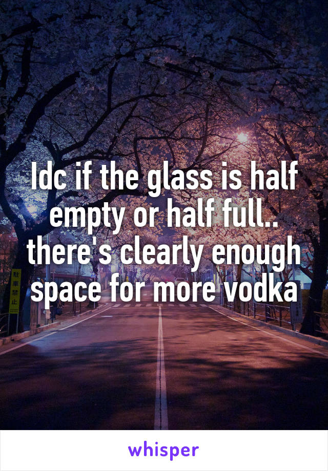 Idc if the glass is half empty or half full.. there's clearly enough space for more vodka
