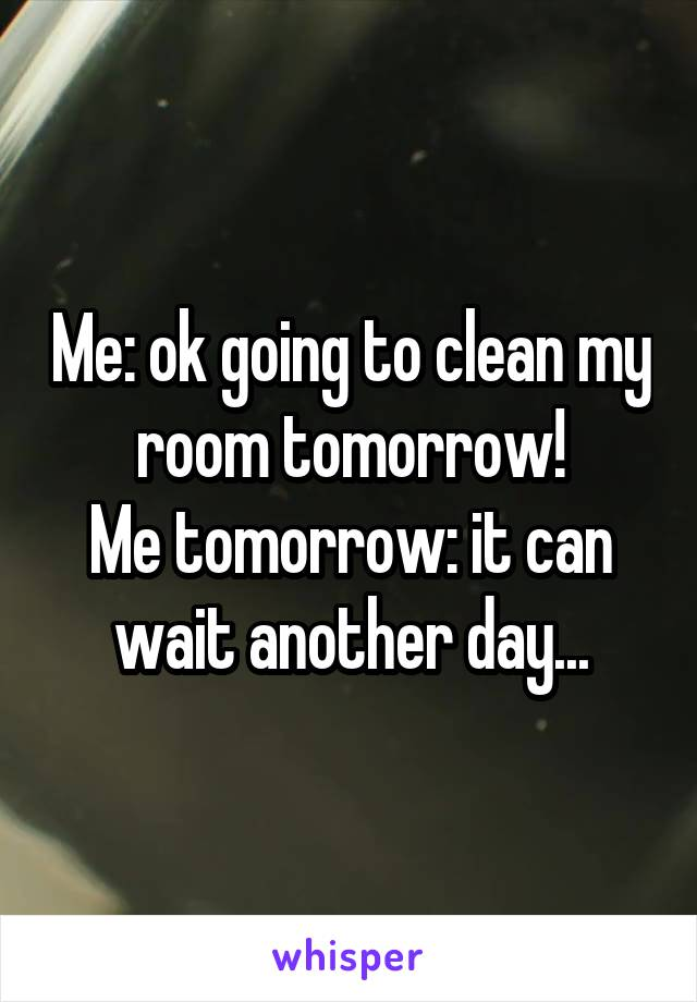 Me: ok going to clean my room tomorrow! Me tomorrow: it can wait another day...